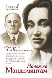 Надежда Яковлевна Мандельштам -Мой муж – Осип Мандельштам