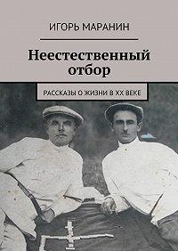 Игорь Маранин -Неестественный отбор. Рассказы ожизни вХХвеке