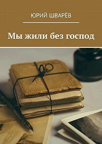 Юрий Шварёв -Мы жили без господ