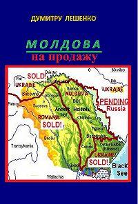 Думитру Николае Лешенко -Молдова на продажу