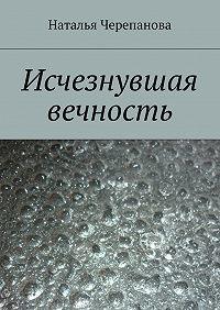 Наталья Черепанова -Исчезнувшая вечность