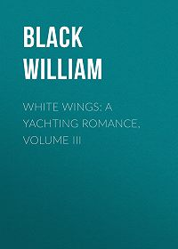 William Black -White Wings: A Yachting Romance, Volume III