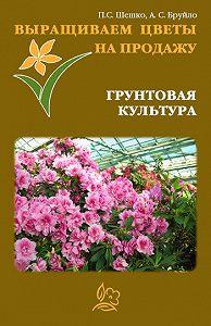 А. С. Бруйло -Выращиваем цветы на продажу. Грунтовая культура
