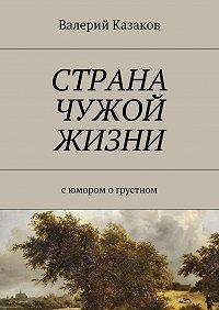 Валерий Казаков -Страна чужой жизни. Сюмором огрустном