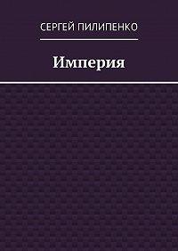 Сергей Пилипенко -Империя