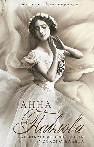 Харкурт Альджеранов -Анна Павлова. Десять лет из жизни звезды русского балета