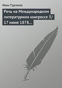 Иван Тургенев -Речь на Международном литературном конгрессе 5/17 июня 1878 г.