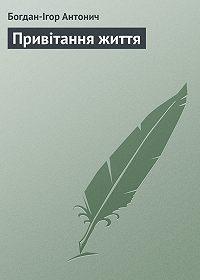 Богдан-Ігор Антонич - Привітання життя