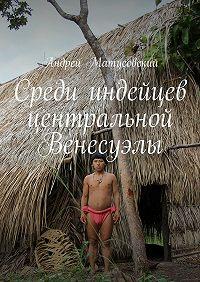 Андрей Матусовский - Среди индейцев центральной Венесуэлы