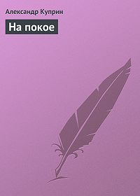 Александр Куприн -На покое