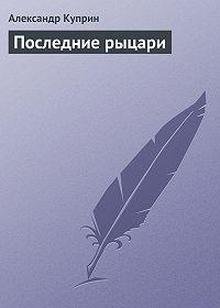 Александр Куприн - Последние рыцари