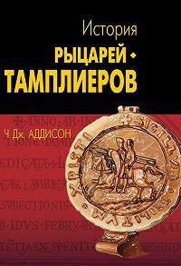 Чарльз Дж. Аддисон - История рыцарей-тамплиеров, церкви Темпла и Темпла