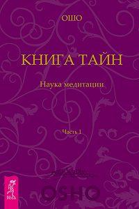 Бхагаван Раджниш (Ошо) -Книга Тайн. Наука медитации. Часть 1