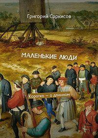 Григорий Саркисов -Маленькие люди. Коротко– одлинном