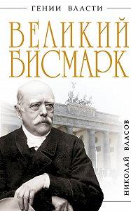 Николай Власов - Великий Бисмарк. «Железом и кровью»
