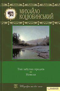 Михайло Коцюбинський -Тіні забутих предків. Новели (збірник)