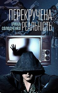 Ірина Солодченко -Перекручена реальність