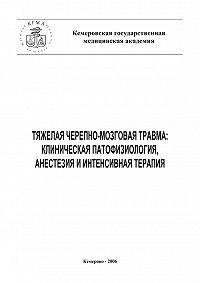 Ю. Чурляев, Е. Григорьев - Тяжелая черепно-мозговая травма: клиническая патофизиология, анестезия и интенсивная терапия
