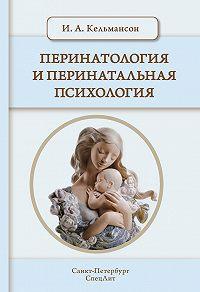 Игорь Кельмансон - Перинатология и перинатальная психология