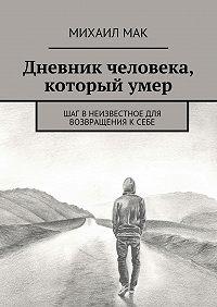 Михаил Мак -Дневник человека, которыйумер. Шаг внеизвестное для возвращения ксебе