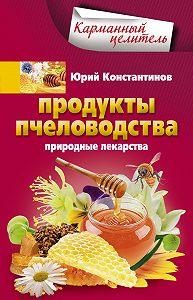 Юрий Константинов -Продукты пчеловодства. Природные лекарства