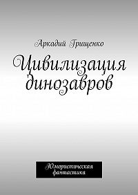 Аркадий Грищенко - Цивилизация динозавров