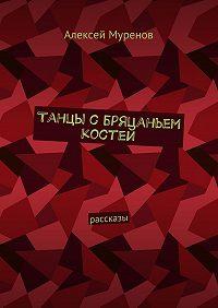Алексей Муренов -Танцы сбряцаньем костей. Рассказы