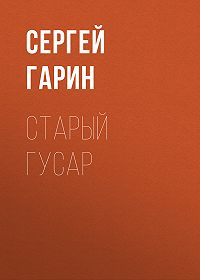 Сергей Гарин -Старый гусар