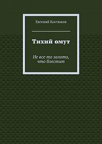 Евгений Костюков -Тихийомут. Невсе то золото, что блестит