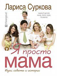 Лариса Суркова -Я просто мама. Идеи, советы и истории