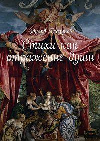 Эдуард Глазунов -Стихи как отражениедуши