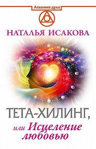 Наталья Исакова -Тета-хилинг, или Исцеление любовью