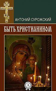 Антоний Сурожский -Быть христианином