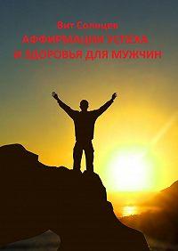 Вит Солнцев -Аффирмации успеха и здоровья для мужчин