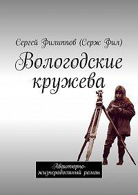 Сергей Филиппов (Серж Фил) -Вологодские кружева. Авантюрно-жизнерадостный роман