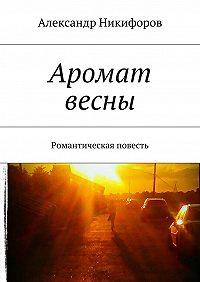 Александр Никифоров -Аромат весны. Романтическая повесть