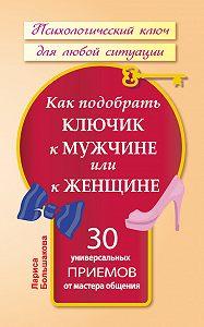 Лариса Большакова -Как подобрать ключик к мужчине или к женщине. 30 универсальных приемов от мастера общения