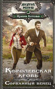 Ирина Котова -Королевская кровь. Сорванный венец