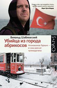 Витольд Шабловский - Убийца из города абрикосов. Незнакомая Турция – о чем молчат путеводители