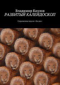 Владимир Козлов -Разбитый калейдоскоп. Современная версия «Надне»