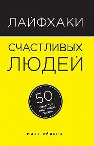 Мэтт Эйвери -Лайфхаки счастливых людей. 50 рецептов счастливой жизни