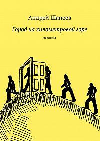 Андрей Шапеев - Город накилометровойгоре