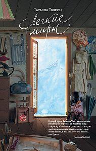 Татьяна  Толстая -Легкие миры (сборник)