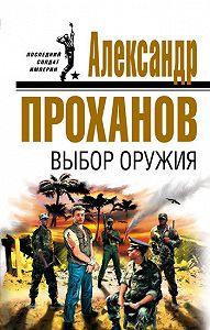 Александр Проханов -Выбор оружия