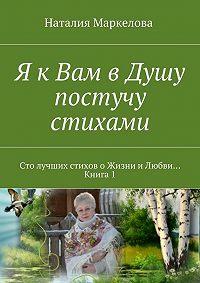 Наталия Маркелова -Я кВам вДушу постучу стихами. Сто лучших стихов оЖизни иЛюбви… Книга1
