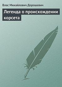 Влас Михайлович Дорошевич -Легенда о происхождении корсета