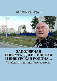 Владимир Герун -Заполярная Воркута,дзержинская ивишурская родина… Я люблю эту землю, Россиюмою…