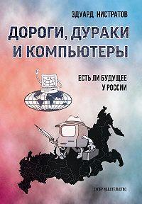 Эдуард Федорович Нистратов -Дороги, дураки и компьютеры. Есть ли будущее у России