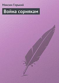 Максим Горький -Война сорнякам