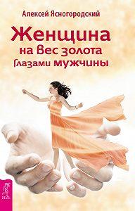Алексей Ясногородский -Женщина на вес золота глазами мужчины